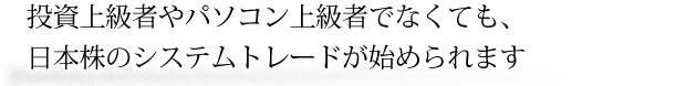 投資上級者やパソコン上級者でなくても、日本株のシステムトレードが始められます。